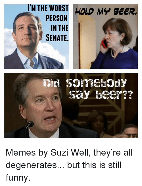 Beer, Funny, and Memes: IM THE WORST HOLD MY BEER  PERSON  IN THE  SENATE.  Did SOREbOdy  say he?? Memes by Suzi  Well, they're all degenerates... but this is still funny.