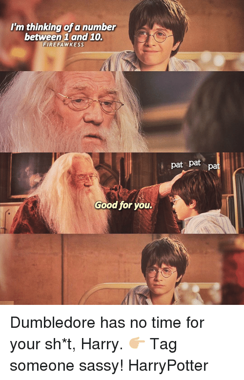 Dumbledore, Good for You, and Memes: I'm thinking of a number  between 1 and 10.  FIR EFA WKESS  Good for you.  pat pat  pa Dumbledore has no time for your sh*t, Harry. 👉🏼 Tag someone sassy! HarryPotter