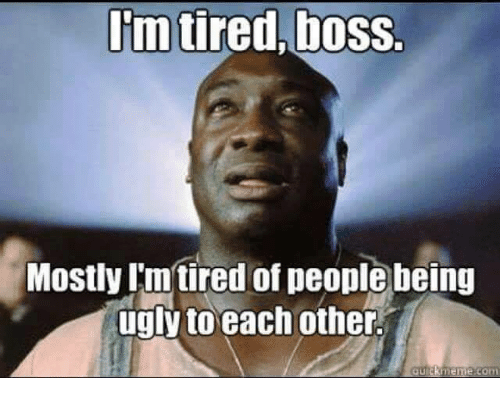 Meme, Memes, and Ugly: Im tired,boss.  Mostly Imtired of people being  ugly to each other.  meme com