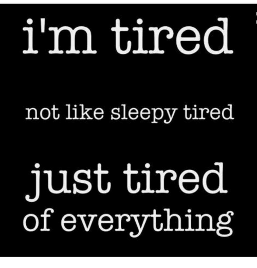 I'm Tired Not Like Sleepy Tired Just Tired of Everything ...