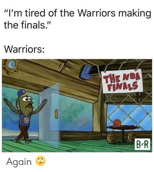 """Finals, Nba, and NBA Finals: """"I'm tired of the Warriors making  the finals.""""  Warriors:  THE NBA  FINALS  30  B R Again 🙄"""