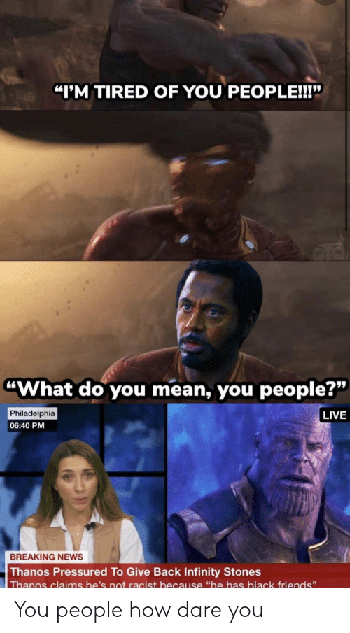 """Friends, News, and Black: """"I'M TIRED OF YOU PEOPLE!!!""""  """"What do you mean, you people?""""  Philadelphia  LIVE  06:40 PM  BREAKING NEWS  Thanos Pressured To Give Back Infinity Stones  Thanos claims he's not racist because """"he has black friends"""" You people how dare you"""