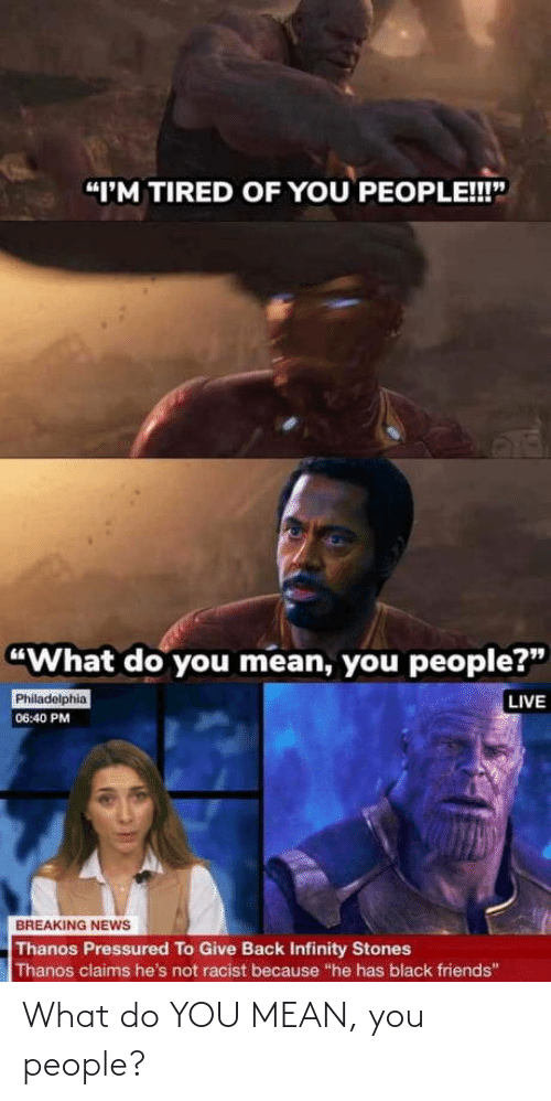 """Friends, News, and Black: """"I'M TIRED OF YOU PEOPLE!!""""  """"What do you mean, you people?""""  LIVE  Philadelphia  06:40 PM  BREAKING NEWS  Thanos Pressured To Give Back Infinity Stones  Thanos claims he's not racist because """"he has black friends"""" What do YOU MEAN, you people?"""
