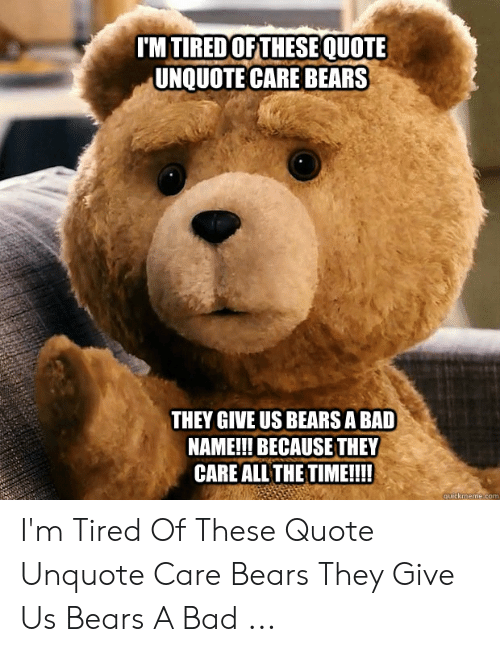Im Tiredof These Quote Unquote Care Bears They Give Us Bears A Bad
