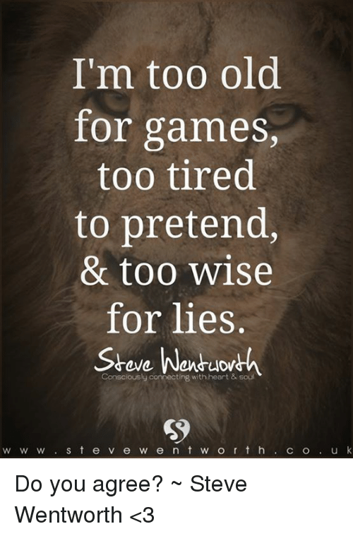 i m too old for games too tired to pretend too wise for lies wen