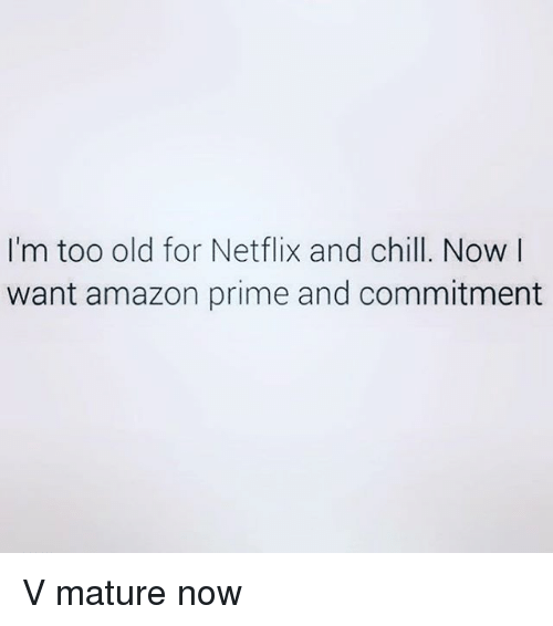 Amazon, Amazon Prime, and Chill: I'm too old for Netflix and chill. Now I  want amazon prime and commitment V mature now
