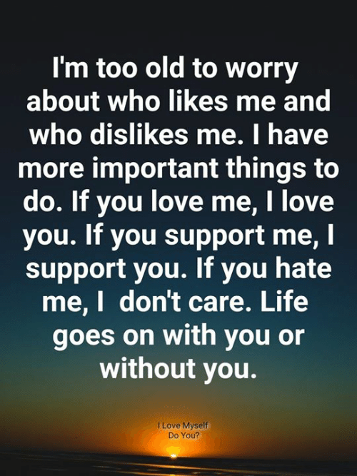 Life, Love, and Memes: I'm too old to worry  about who likes me and  who dislikes me. I have  more important things to  do. If you love me, I love  you. If you support me, I  support you. If you hate  me,I don't care. Life  goes on with you or  without you.  I Love Myself  Do You?