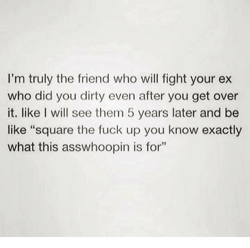 """Be Like, Dirty, and Fuck: I'm truly the friend who will fight your ex  who did you dirty even after you get over  it. like I will see them 5 years later and be  like """"square the fuck up you know exactly  what this asswhoopin is for""""  35"""
