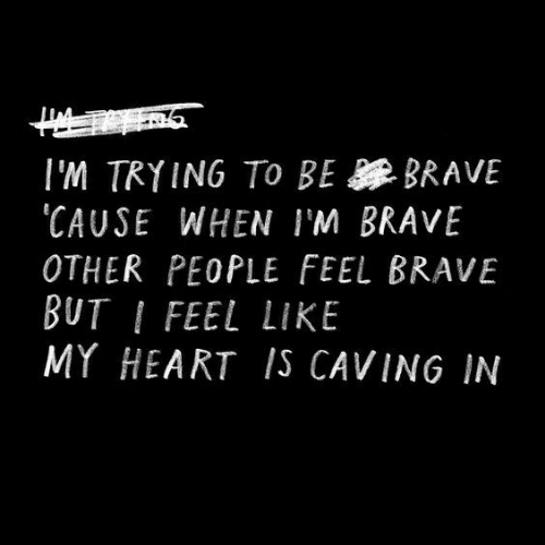 Brave, Heart, and Like: I'M TRYING TO BE BRAVE  CAUSE WHEN IM BRAVE  OTHER PEOPLE FEEL BRAVE  BUT I FEEL LIKE  MY HEART IS CAVING IN