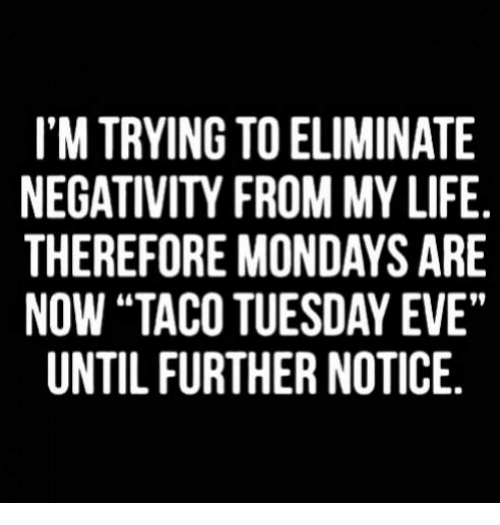 "Life, Memes, and Mondays: I'M TRYING TO ELIMINATE  NEGATIVITY FROM MY LIFE  THEREFORE MONDAYS ARE  NOW ""TACO TUESDAY EVE""  UNTIL FURTHER NOTICE."