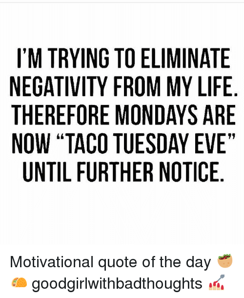 """Life, Memes, and Mondays: I'M TRYING TO ELIMINATE  NEGATIVITY FROM MY LIFE  THEREFORE MONDAYS ARE  NOW """"TACO TUESDAY EVE""""  UNTIL FURTHER NOTICE Motivational quote of the day 🥙🌮 goodgirlwithbadthoughts 💅🏼"""