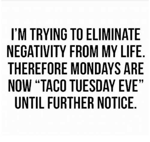 """Dank, Life, and Mondays: I'M TRYING TO ELIMINATE  NEGATIVITY FROM MY LIFE  THEREFORE MONDAYS ARE  NOW """"TACO TUESDAY EVE""""  UNTIL FURTHER NOTICE"""