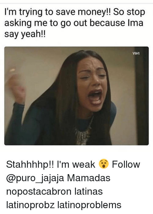 Memes, Money, and Yeah: I'm trying to save money!! So stop  asking me to go out because Ima  say yeah!!  VH1 Stahhhhp!! I'm weak 😵 Follow @puro_jajaja Mamadas nopostacabron latinas latinoprobz latinoproblems