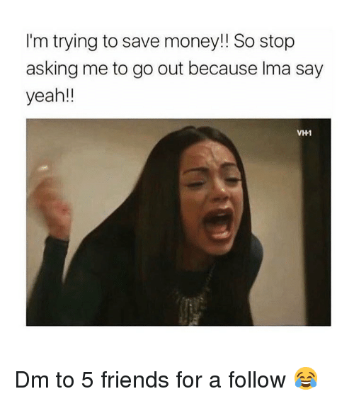 Friends, Memes, and Money: I'm trying to save money!! So stop  asking me to go out because Ima say  yeah!!  VH1 Dm to 5 friends for a follow 😂