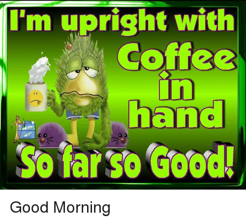 Dank, Good Morning, and Coffee: I'm upright with  Coffee  hand  So farso Good! Good Morning