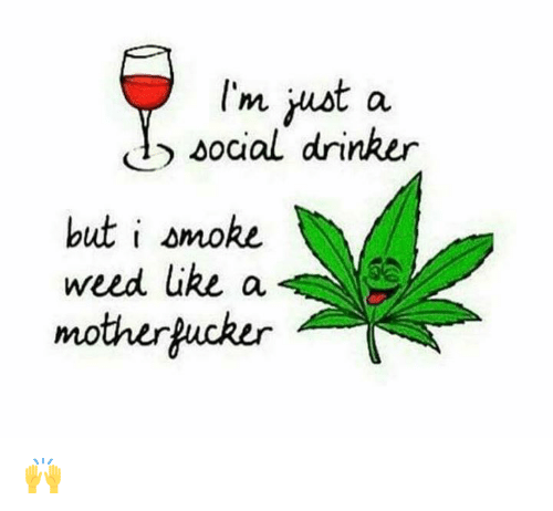 But Smoke Motherkucker Weed Like A Drinker Ust I I'm Social