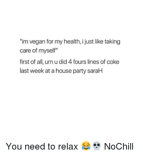"""Funny, Party, and Vegan: """"im vegan for my health, i just like taking  care of myself""""  first of all, um u did 4 fours lines of coke  last week at a house party saraH You need to relax 😂💀 NoChill"""