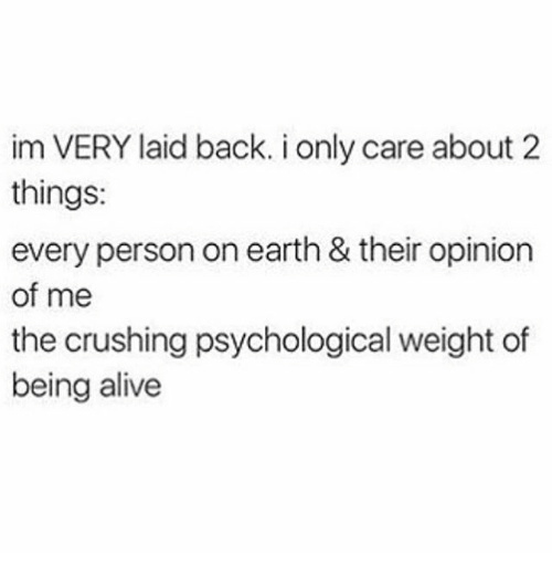 Alive, Ironic, and Earth: im VERY laid back. i only care about 2  things:  every person on earth & their opinion  of me  the crushing psychological weight of  being alive