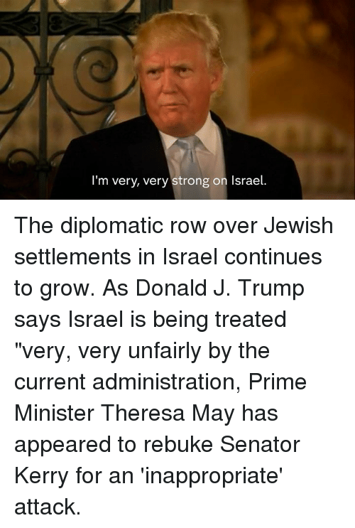 """Memes, The Diplomats, and Israel: I'm very, very strong on Israel. The diplomatic row over Jewish settlements in Israel continues to grow.  As Donald J. Trump says Israel is being treated """"very, very unfairly by the current administration, Prime Minister Theresa May has appeared to rebuke Senator Kerry for an 'inappropriate' attack."""