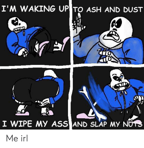 Ash, Ass, and Irl: I'M WAKING UP TO ASH AND DUST  I WIPE MY ASS AND SLAP MY NOTS Me irl
