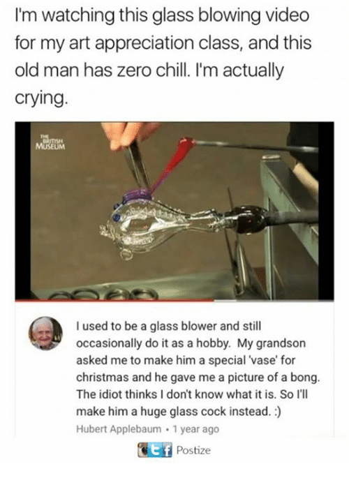 Chill, Christmas, and Crying: I'm watching this glass blowing video  for my art appreciation class, and this  old man has zero chill. I'm actually  crying.  I used to be a glass blower and still  occasionally do it as a hobby. My grandson  asked me to make him a special vase for  christmas and he gave me a picture of a bong.  The idiot thinks I don't know what it is. So I'll  make him a huge glass cock instead.  Hubert Applebaum 1 year ago  Gitf Postize
