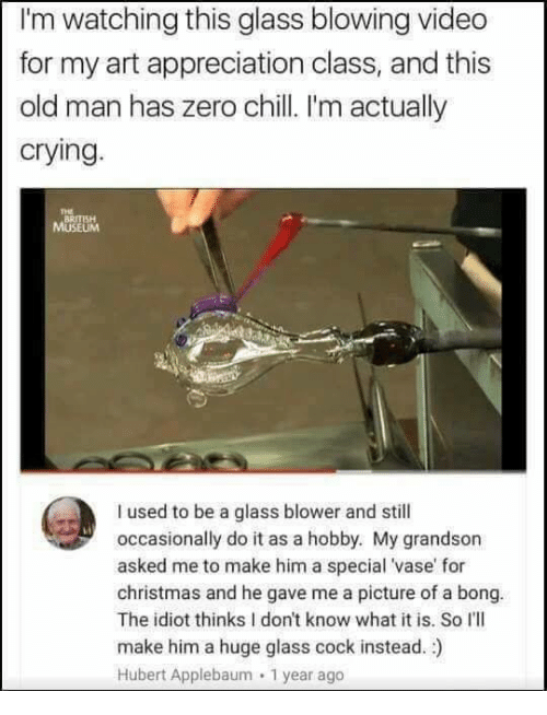 Chill, Christmas, and Crying: I'm watching this glass blowing video  for my art appreciation class, and this  old man has zero chill I'm actually  crying.  THE  BRITISH  I used to be a glass blower and still  occasionally do it as a hobby. My grandson  asked me to make him a special 'vase' for  christmas and he gave me a picture of a bong.  The idiot thinks I don't know what it is. So I'lI  make him a huge glass cock instead. )  Hubert Applebaum 1 year ago