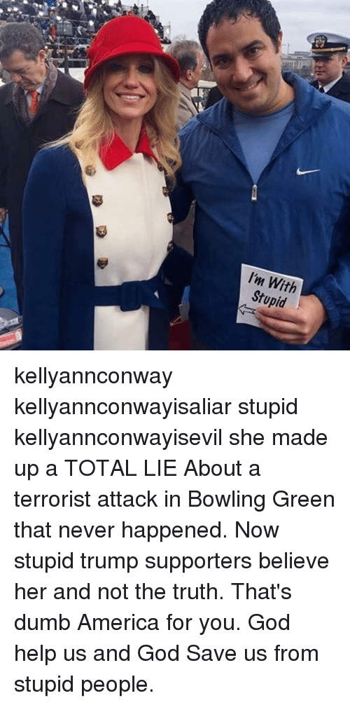 im with stupid kellyannconway kellyannconwayisaliar stupid kellyannconwayisevil she made up 13687007 25 best stupid trump supporters memes name called memes, stupid