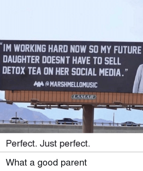 Future, Social Media, and Good: IM WORKING HARD NOW SO MY FUTURE  DAUGHTER DOESNT HAVE TO SELL  DETOX TEA ON HER SOCIAL MEDIA.  MARSHMELLOMUSIC  Perfect. Just perfect. What a good parent