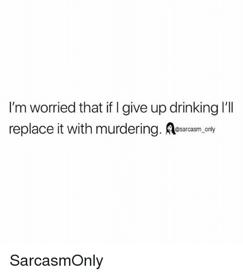 Drinking, Funny, and Memes: I'm worried that if I give up drinking 'll  replace it with murdering. Aesarcasm, only SarcasmOnly