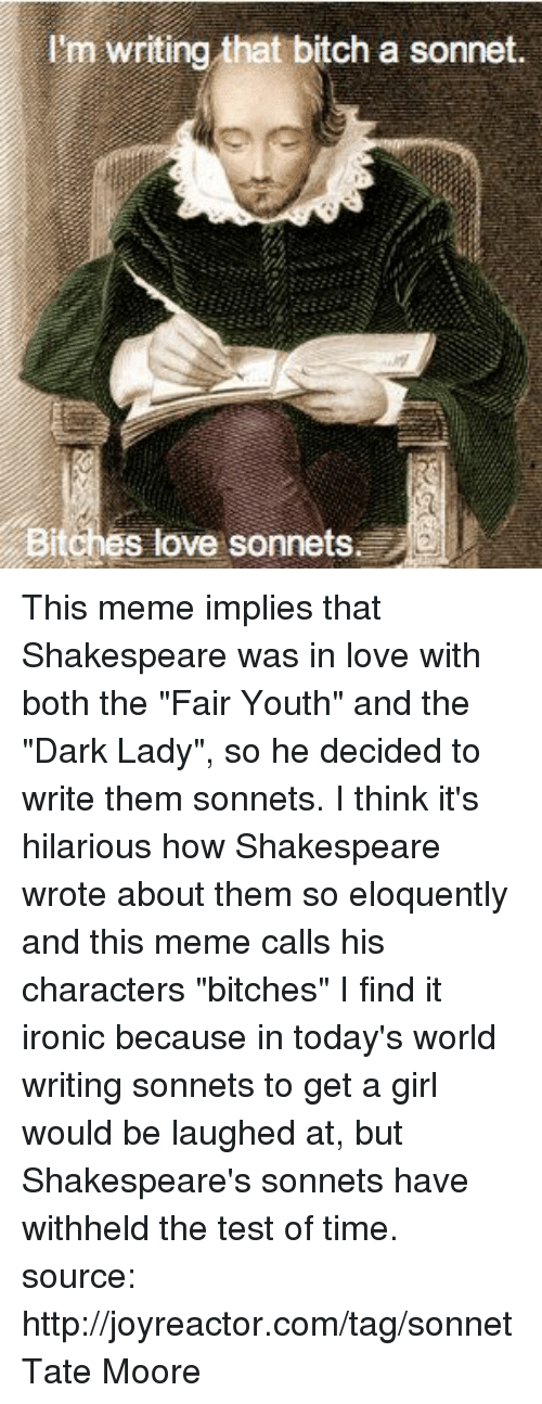 """Bitch, Ironic, and Love: I'm writing that bitch a sonnet.  BitChes love sonnets This meme implies that Shakespeare was in love with both the """"Fair Youth"""" and the """"Dark Lady"""", so he decided to write them sonnets. I think it's hilarious how Shakespeare wrote about them so eloquently and this meme calls his characters """"bitches"""" I find it ironic because in today's world writing sonnets to get a girl would be laughed at, but Shakespeare's sonnets have withheld the test of time. source: http://joyreactor.com/tag/sonnet Tate Moore"""
