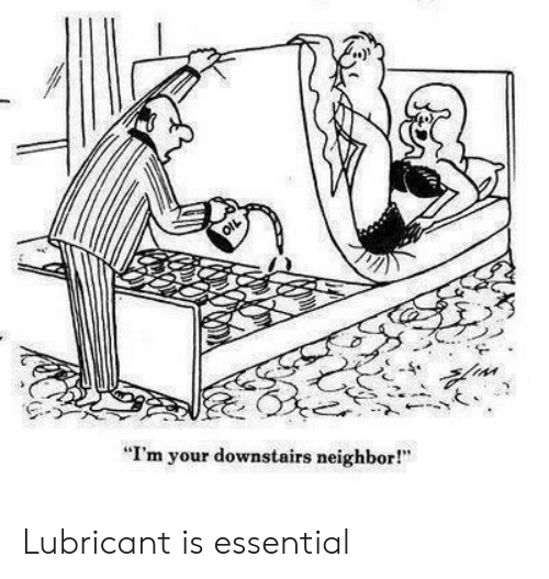 "Lubricant, Essential, and  Neighbor: ""I'm your downstairs neighbor! Lubricant is essential"