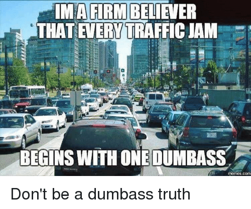 ima firmbeliewer that evervtraffic jam begins with one dumbass memes com 2850926 25 best dumbass meme memes