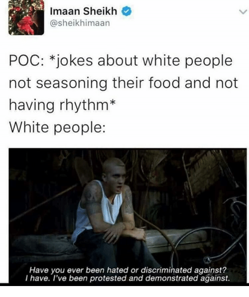 Memes, Protest, and 🤖: Imaan Sheikh  @sheikhimaan  POC: *jokes about white people  not seasoning their food and not  having rhythm  White people:  Have you ever been hated or discriminated against?  I have. I've been protested and demonstrated against.