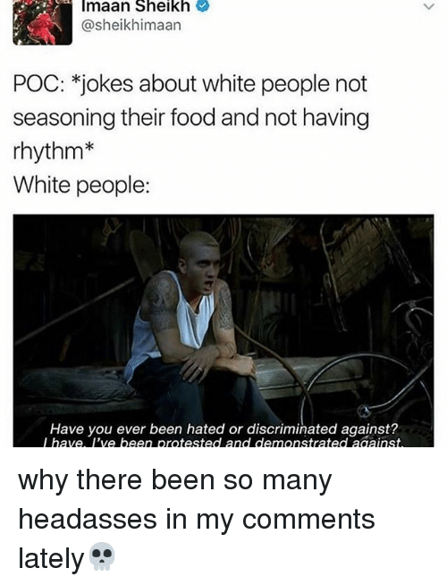 Food, Memes, and White People: Imaan Sheikh  sheikhimaan  POC: jokes about white people not  seasoning their food and not having  rhythm  White people  Have you ever been hated or discriminated against?  I have. I've been protested and demonstrated against why there been so many headasses in my comments lately💀