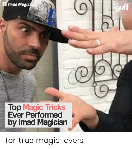 Memes, True, and Magic: Imad Magici  guff  Top Magic Tricks  Ever Performed  by Imad Magician for true magic lovers