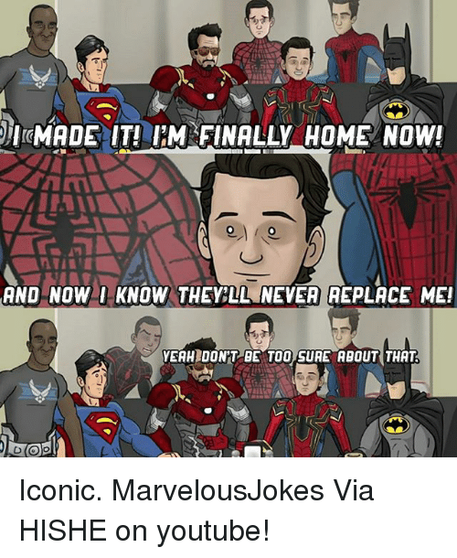 Memes, youtube.com, and Home: IMADE  IT! IM FINALLY HOME NOW!  AND NOWI KNOW THELL NEVER EPLACE ME!  VEAH DON'T BE TOO SURE ABOUT THAT Iconic. MarvelousJokes Via HISHE on youtube!