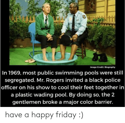 Friday, Police, and Black: Image Credit: Biography  In 1969, most public swimming pools were still  segregated. Mr. Rogers invited a black police  officer on his show to cool their feet together in  a plastic wading pool. By doing so, the 2  gentlemen broke a major color barrier. have a happy friday :)