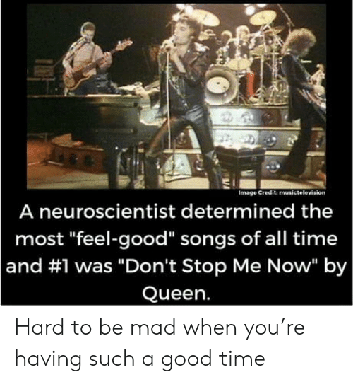 "Queen, Good, and Image: Image Credit musictelevision  A neuroscientist determined the  most ""feel-good"" songs of all time  and #1 was ""Don't Stop Me Now"" by  Queen. Hard to be mad when you're having such a good time"