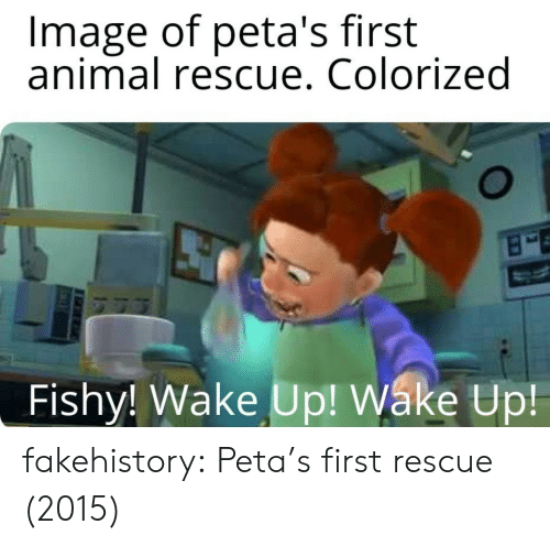 Tumblr, Peta, and Animal: Image of peta's first  animal rescue. Colorized  Fishy! Wake Up! Wáke Up fakehistory:  Peta's first rescue (2015)