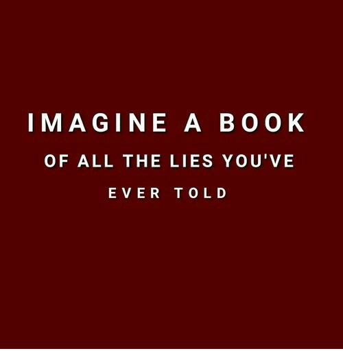 Book, All The, and Imagine: IMAGINE A BOOK  OF ALL THE LIES YOU'VE  EVER TOLD