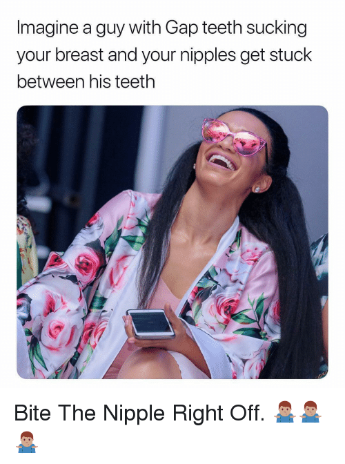 Dank Memes, Gap, and Teeth: Imagine a guy with Gap teeth sucking  your breast and your nipples get stuck  between his teeth Bite The Nipple Right Off. 🤷🏽♂️🤷🏽♂️🤷🏽♂️