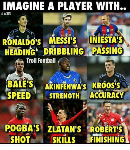 Memes, 🤖, and Pogba: IMAGINE A PLAYER WITH..  #AZR  LA DATAR  RONALDO'S MESSI S  INIESTAIS  HEADING. DRIBBLING PASSING  Troll Football  AKINFENWAis Laura  BALE'S  SPEED  STRENGTH ACCURACY  POGBAS ZLATAN'S ROBERTS  SHOT  SKILLS  FINISHING