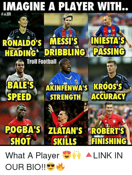 Memes, 🤖, and Pogba: IMAGINE A PLAYER WITH.  HAZR  OATAR  RONALDO'S MESSI S  INIESTAIS  HEADING DRIBBLING PASSING  Troll Football  BALES  AKINFENWA's KROOS'S  SPEED  STRENGTH ACCURACY  POGBA'S ZLATAN'S ROBERTS  SHOT  SKILLS  FINISHING What A Player 😍🙌 🔺LINK IN OUR BIO!!😎🔥