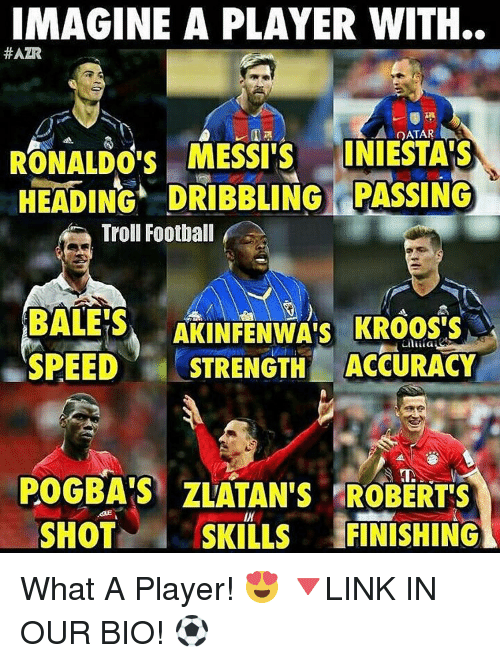 Memes, 🤖, and Pogba: IMAGINE A PLAYER WITH..  HAZR  QATAR  RONALDO'S MESSI S  INIESTAIS  HEADING DRIBBLING PASSING  Troll Football  BALES  AKINFENWA's KROOS'S  SPEED  STRENGTH ACCURACY  POGBA'S ZLATAN'S ROBERTS  SHOT  SKILLS  FINISHING What A Player! 😍 🔻LINK IN OUR BIO! ⚽️