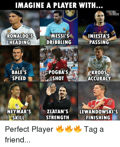 Memes, 🤖, and Player: IMAGINE A PLAYER WITH.  RENA  RONALDO'S  HEADING  MESSI'S  DRIBBLING  INIESTA'S  PASSING  ly  ra  BALE'S  SPEED  POGBA'S  SHOT  KROOS  ACCURACY  NEYMAR'S  SKILL  ZLATAN'S LEWANDOWSKI'S  STRENGTH  FINISHING Perfect Player 🔥🔥🔥 Tag a friend...