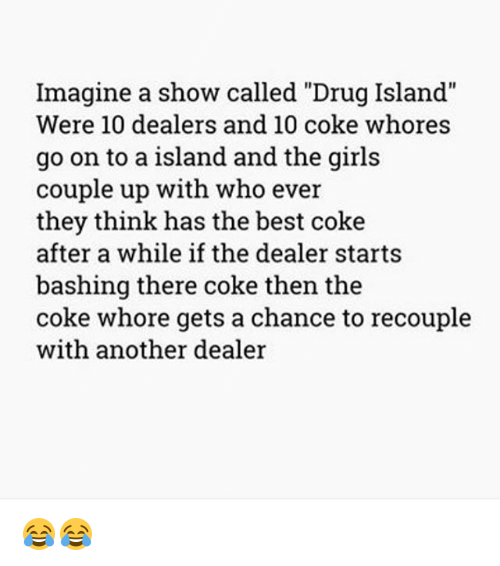 """Girls, Memes, and Best: Imagine a show called """"Drug Island""""  Were 10 dealers and 10 coke whores  go on to a island and the girls  couple up with who ever  they think has the best coke  after a while if the dealer starts  bashing there coke then the  coke whore gets a chance to recouple  with another dealer 😂😂"""