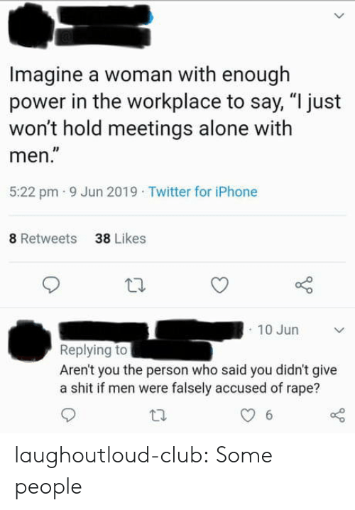 "Being Alone, Club, and Iphone: Imagine a woman with enough  power in the workplace to say, ""I just  won't hold meetings alone with  men.""  5:22 pm 9 Jun 2019 Twitter for iPhone  8 Retweets  38 Likes  10 Jun  Replying to  Aren't you the person who said you didn't give  a shit if men were falsely accused of rape?  6 laughoutloud-club:  Some people"