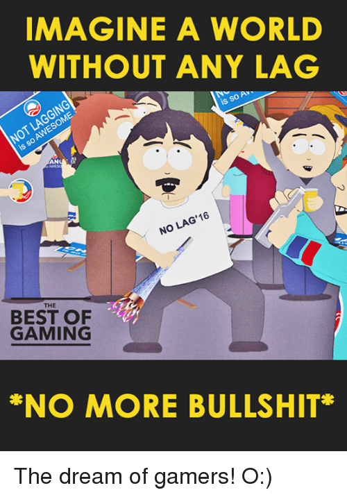 Video Games, Best, and Game: IMAGINE A WORLD  WITHOUT ANY LAG  is  AN  16  LAG  NO THE  BEST OF  GAMING  *NO MORE BULLSHIT The dream of gamers! O:)