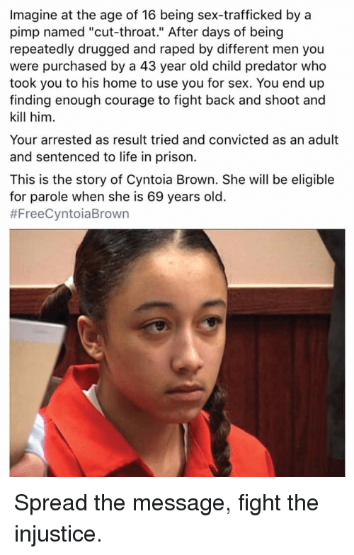"""Blackpeopletwitter, Funny, and Life: Imagine at the age of 16 being sex-trafficked by a  pimp named """"cut-throat."""" After days of being  repeatedly drugged and raped by different men you  were purchased by a 43 year old child predator who  took you to his home to use you for sex. You end up  finding enough courage to fight back and shoot and  kill him.  Your arrested as result tried and convicted as an adult  and sentenced to life in prison.  This is the story of Cyntoia Brown. She will be eligible  for parole when she is 69 years old.  Spread the message, fight the injustice."""