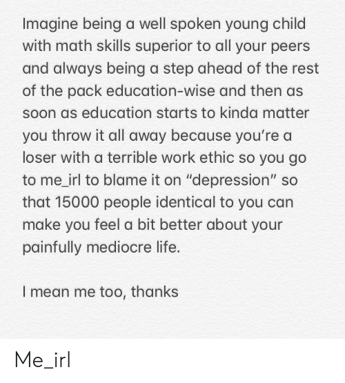 """Life, Mediocre, and Soon...: Imagine being a well spoken young child  with math skills superior to all your peers  and always being a step ahead of the rest  of the pack education-wise and then as  soon as education starts to kinda matter  you throw it all away because you're a  loser with a terrible work ethic so you go  to me_irl to blame it on """"depression"""" so  that 15000 people identical to you can  make you feel a bit better about your  painfully mediocre life.  I mean me too, thanks Me_irl"""